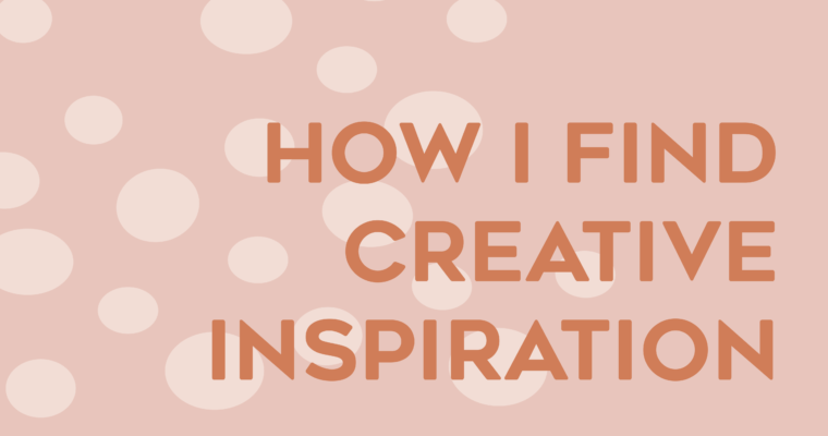 How I Find Creative Inspiration …and where I go to find it